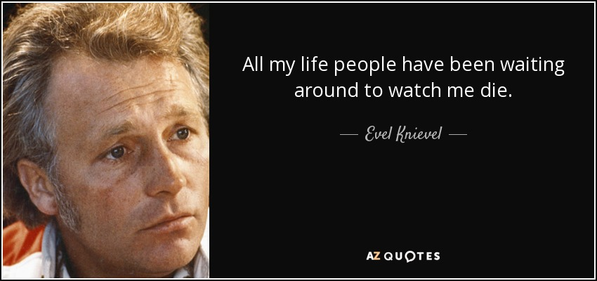All my life people have been waiting around to watch me die. - Evel Knievel