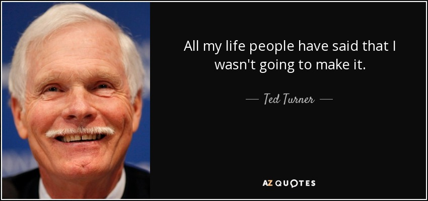 All my life people have said that I wasn't going to make it. - Ted Turner
