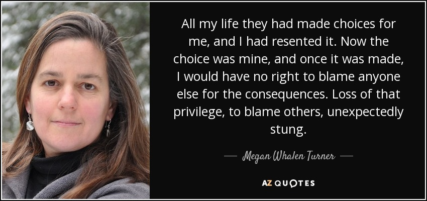 All my life they had made choices for me, and I had resented it. Now the choice was mine, and once it was made, I would have no right to blame anyone else for the consequences. Loss of that privilege, to blame others, unexpectedly stung. - Megan Whalen Turner