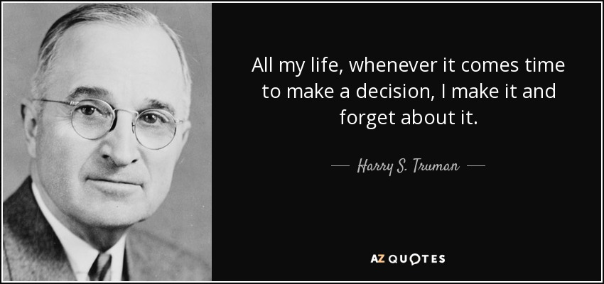 All my life, whenever it comes time to make a decision, I make it and forget about it. - Harry S. Truman