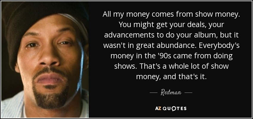 All my money comes from show money. You might get your deals, your advancements to do your album, but it wasn't in great abundance. Everybody's money in the '90s came from doing shows. That's a whole lot of show money, and that's it. - Redman