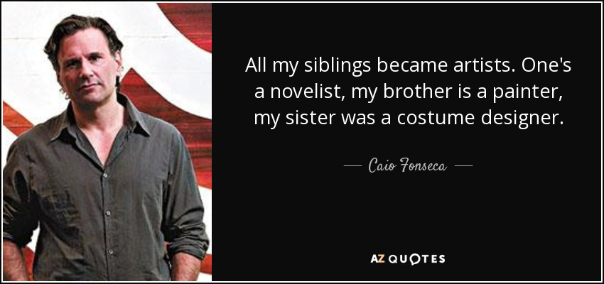 All my siblings became artists. One's a novelist, my brother is a painter, my sister was a costume designer. - Caio Fonseca