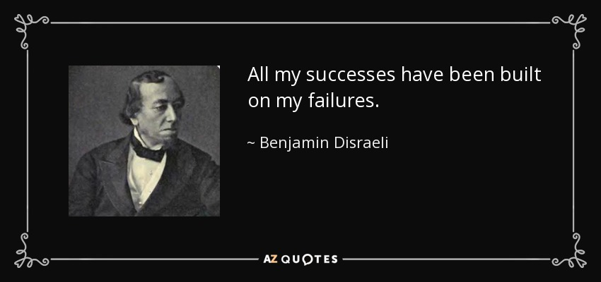 All my successes have been built on my failures. - Benjamin Disraeli