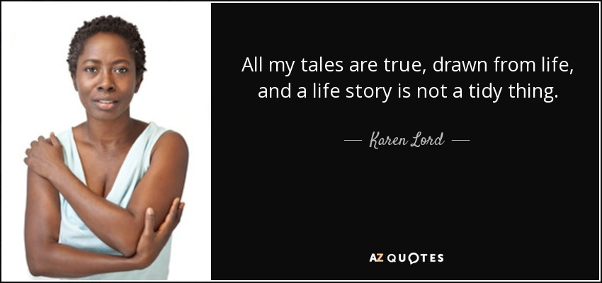 All my tales are true, drawn from life, and a life story is not a tidy thing. - Karen Lord