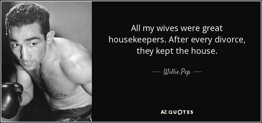 All my wives were great housekeepers. After every divorce, they kept the house. - Willie Pep
