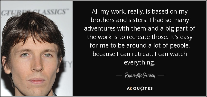 All my work, really, is based on my brothers and sisters. I had so many adventures with them and a big part of the work is to recreate those. It's easy for me to be around a lot of people, because I can retreat. I can watch everything. - Ryan McGinley