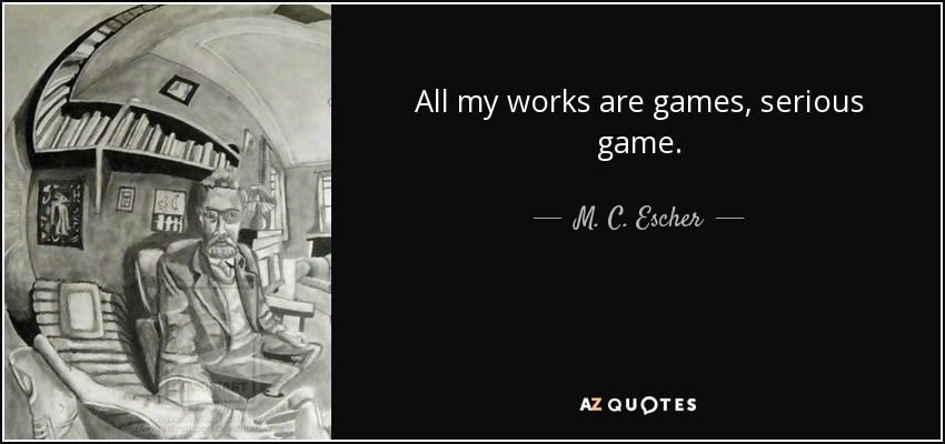 All my works are games, serious game. - M. C. Escher