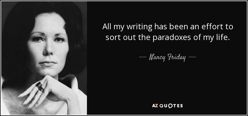 All my writing has been an effort to sort out the paradoxes of my life. - Nancy Friday