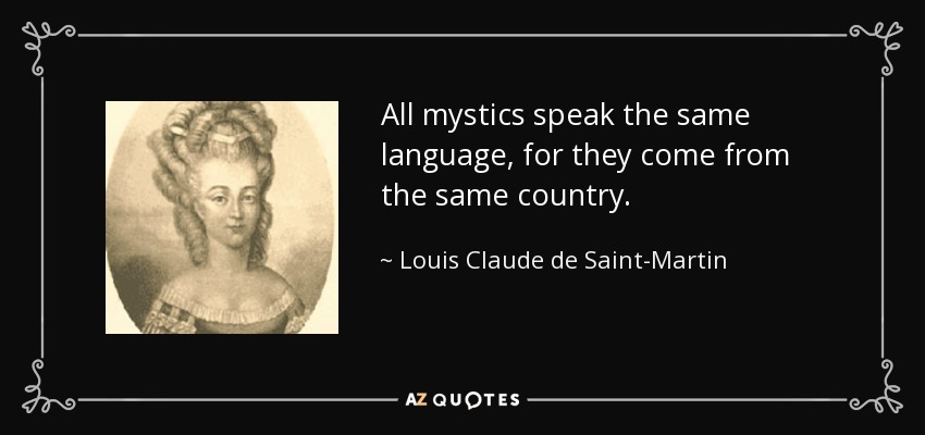 All mystics speak the same language, for they come from the same country. - Louis Claude de Saint-Martin