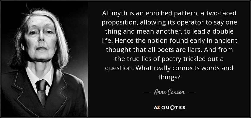 All myth is an enriched pattern, a two-faced proposition, allowing its operator to say one thing and mean another, to lead a double life. Hence the notion found early in ancient thought that all poets are liars. And from the true lies of poetry trickled out a question. What really connects words and things? - Anne Carson