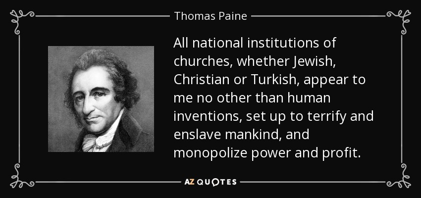 All national institutions of churches, whether Jewish, Christian or Turkish, appear to me no other than human inventions, set up to terrify and enslave mankind, and monopolize power and profit. - Thomas Paine
