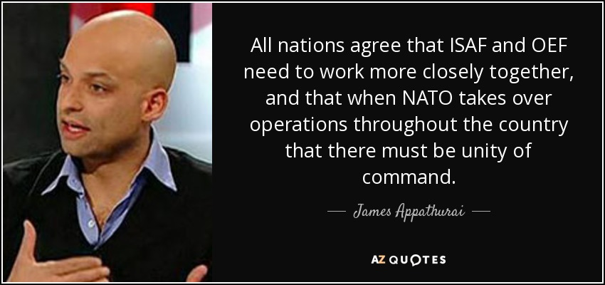 All nations agree that ISAF and OEF need to work more closely together, and that when NATO takes over operations throughout the country that there must be unity of command. - James Appathurai