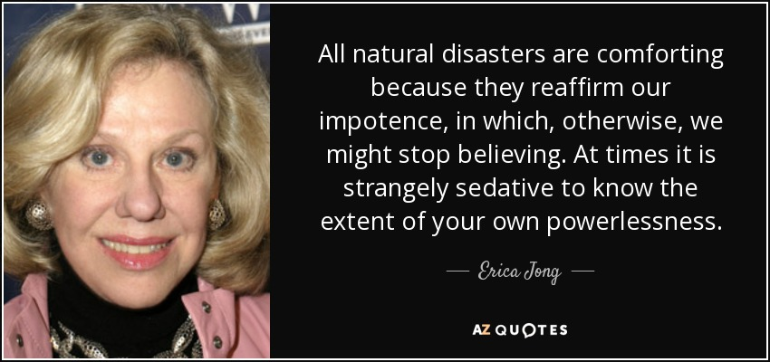 All natural disasters are comforting because they reaffirm our impotence, in which, otherwise, we might stop believing. At times it is strangely sedative to know the extent of your own powerlessness. - Erica Jong