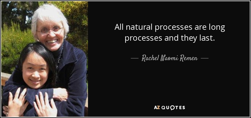 All natural processes are long processes and they last. - Rachel Naomi Remen