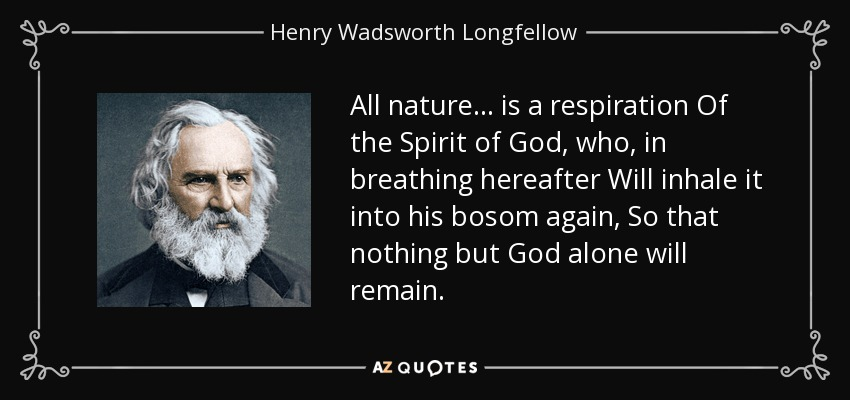 All nature ... is a respiration Of the Spirit of God, who, in breathing hereafter Will inhale it into his bosom again, So that nothing but God alone will remain. - Henry Wadsworth Longfellow