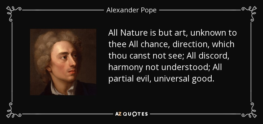 All Nature is but art, unknown to thee All chance, direction, which thou canst not see; All discord, harmony not understood; All partial evil, universal good. - Alexander Pope