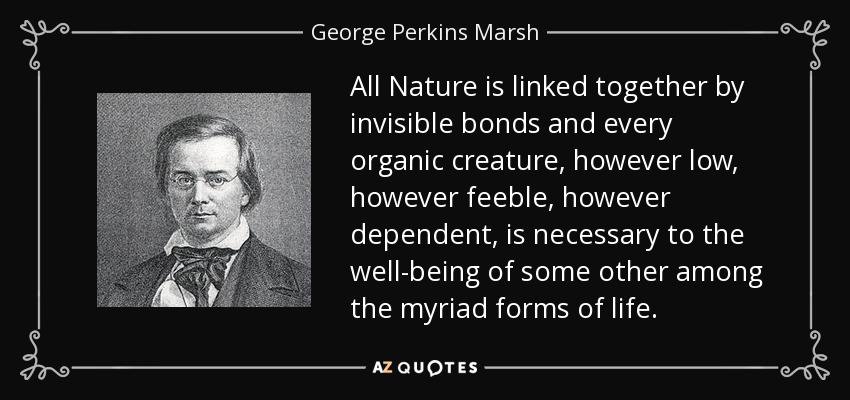 All Nature is linked together by invisible bonds and every organic creature, however low, however feeble, however dependent, is necessary to the well-being of some other among the myriad forms of life. - George Perkins Marsh