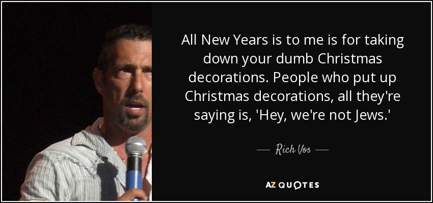 All New Years is to me is for taking down your dumb Christmas decorations. People who put up Christmas decorations, all they're saying is, 'Hey, we're not Jews.' - Rich Vos