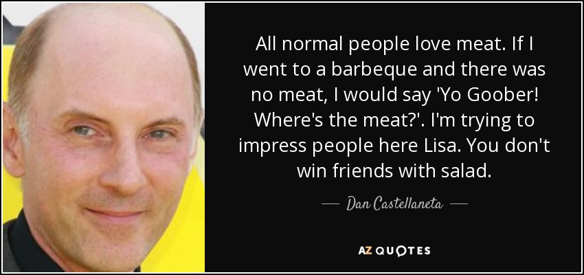 All normal people love meat. If I went to a barbeque and there was no meat, I would say 'Yo Goober! Where's the meat?'. I'm trying to impress people here Lisa. You don't win friends with salad. - Dan Castellaneta