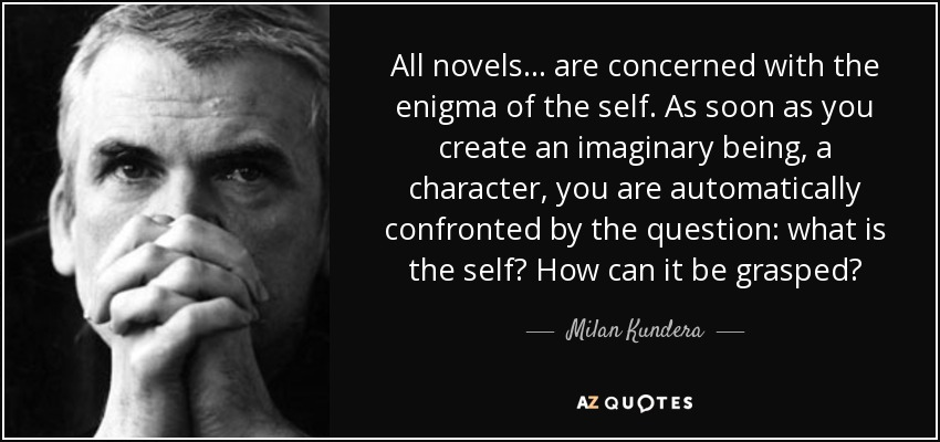 All novels . . . are concerned with the enigma of the self. As soon as you create an imaginary being, a character, you are automatically confronted by the question: what is the self? How can it be grasped? - Milan Kundera
