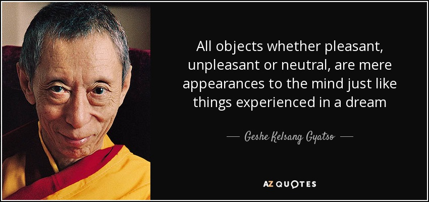All objects whether pleasant, unpleasant or neutral, are mere appearances to the mind just like things experienced in a dream - Geshe Kelsang Gyatso