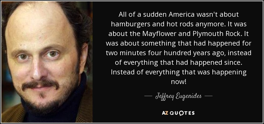 All of a sudden America wasn't about hamburgers and hot rods anymore. It was about the Mayflower and Plymouth Rock. It was about something that had happened for two minutes four hundred years ago, instead of everything that had happened since. Instead of everything that was happening now! - Jeffrey Eugenides