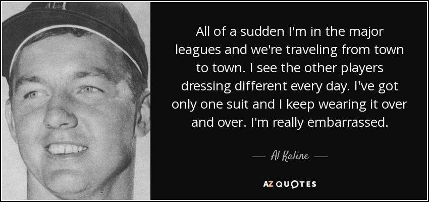 All of a sudden I'm in the major leagues and we're traveling from town to town. I see the other players dressing different every day. I've got only one suit and I keep wearing it over and over. I'm really embarrassed. - Al Kaline