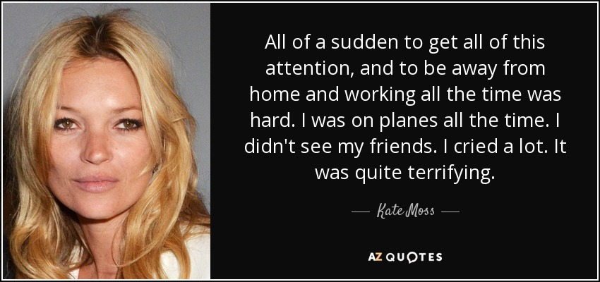 All of a sudden to get all of this attention, and to be away from home and working all the time was hard. I was on planes all the time. I didn't see my friends. I cried a lot. It was quite terrifying. - Kate Moss