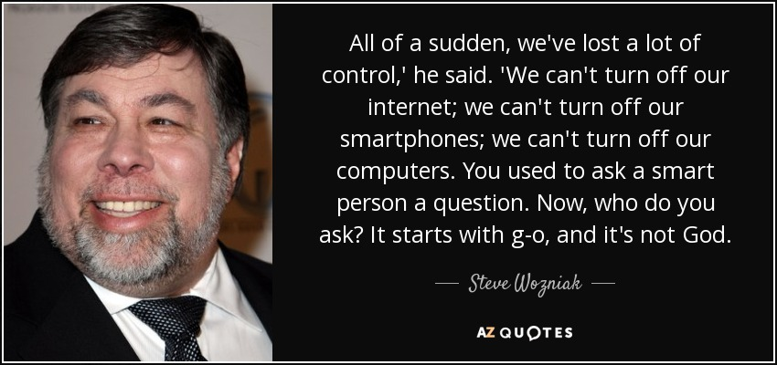 All of a sudden, we've lost a lot of control,' he said. 'We can't turn off our internet; we can't turn off our smartphones; we can't turn off our computers. You used to ask a smart person a question. Now, who do you ask? It starts with g-o, and it's not God. - Steve Wozniak