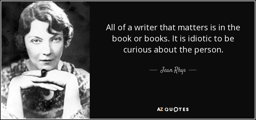 All of a writer that matters is in the book or books. It is idiotic to be curious about the person. - Jean Rhys