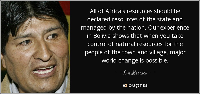 All of Africa's resources should be declared resources of the state and managed by the nation. Our experience in Bolivia shows that when you take control of natural resources for the people of the town and village, major world change is possible. - Evo Morales