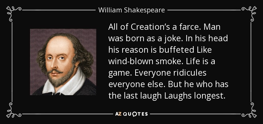 All of Creation's a farce. Man was born as a joke. In his head his reason is buffeted Like wind-blown smoke. Life is a game. Everyone ridicules everyone else. But he who has the last laugh Laughs longest. - William Shakespeare
