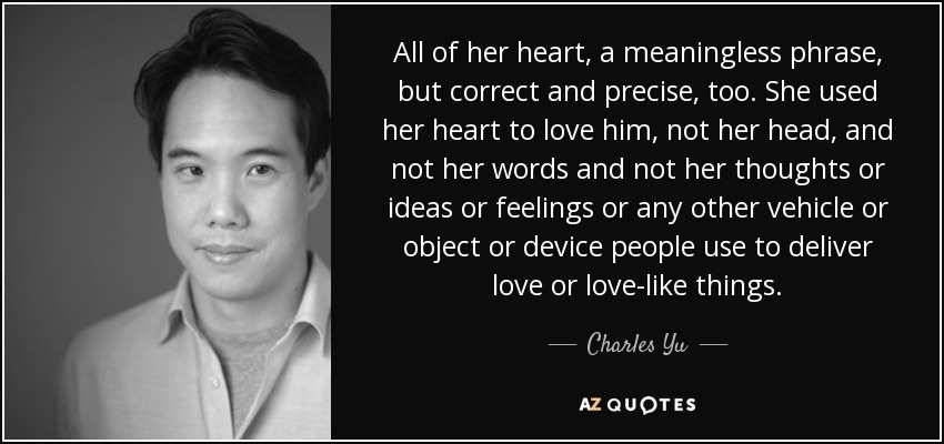 All of her heart, a meaningless phrase, but correct and precise, too. She used her heart to love him, not her head, and not her words and not her thoughts or ideas or feelings or any other vehicle or object or device people use to deliver love or love-like things. - Charles Yu