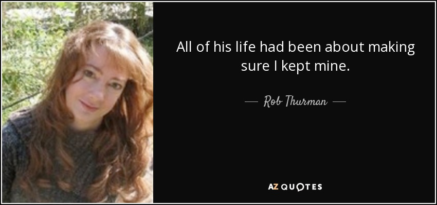 All of his life had been about making sure I kept mine. - Rob Thurman