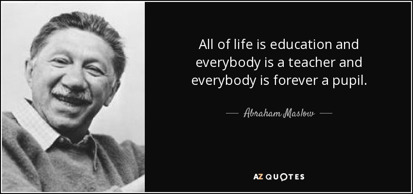 All of life is education and everybody is a teacher and everybody is forever a pupil. - Abraham Maslow