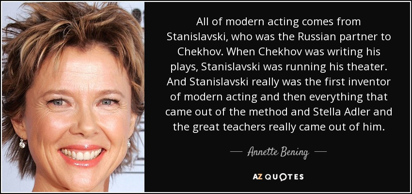 All of modern acting comes from Stanislavski, who was the Russian partner to Chekhov. When Chekhov was writing his plays, Stanislavski was running his theater. And Stanislavski really was the first inventor of modern acting and then everything that came out of the method and Stella Adler and the great teachers really came out of him. - Annette Bening