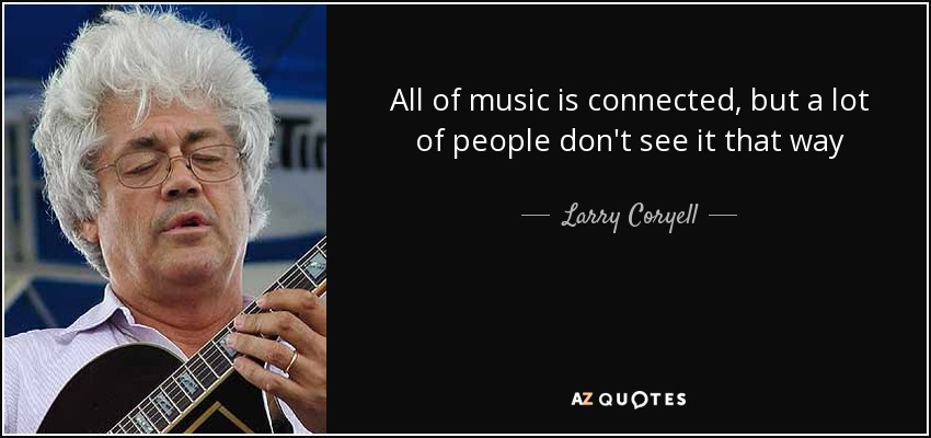 All of music is connected, but a lot of people don't see it that way - Larry Coryell
