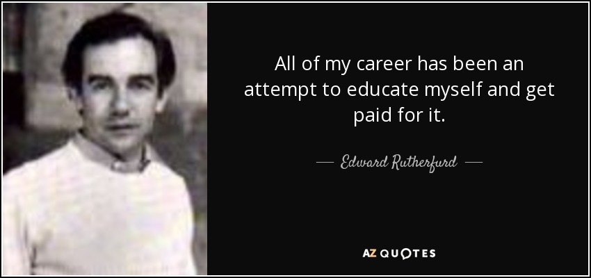 All of my career has been an attempt to educate myself and get paid for it. - Edward Rutherfurd