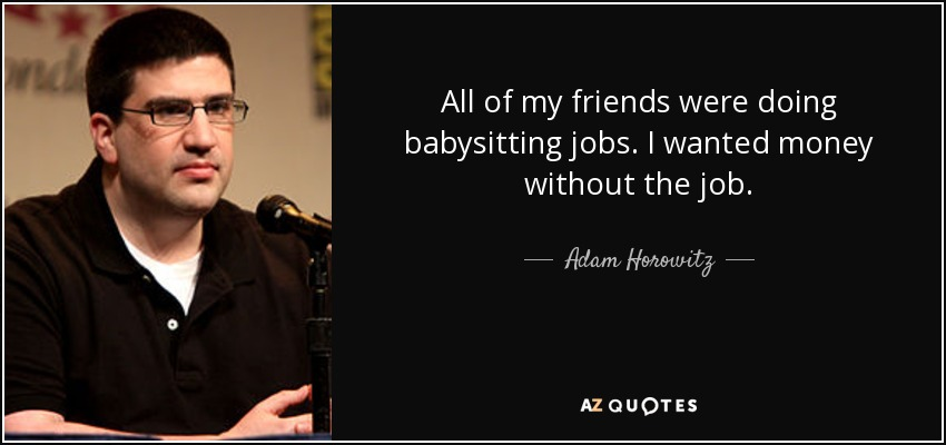 All of my friends were doing babysitting jobs. I wanted money without the job. - Adam Horowitz