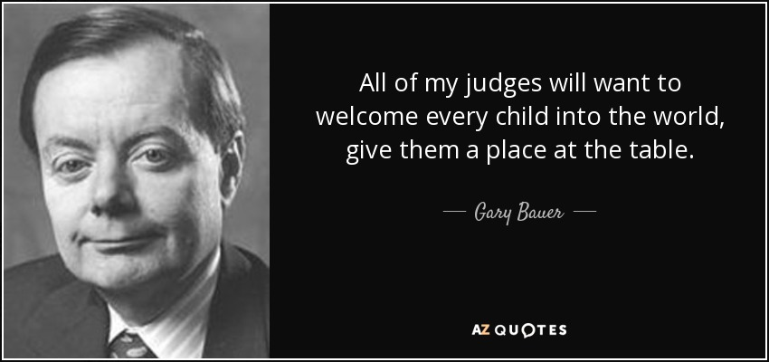 All of my judges will want to welcome every child into the world, give them a place at the table. - Gary Bauer