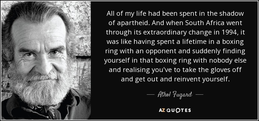 All of my life had been spent in the shadow of apartheid. And when South Africa went through its extraordinary change in 1994, it was like having spent a lifetime in a boxing ring with an opponent and suddenly finding yourself in that boxing ring with nobody else and realising you've to take the gloves off and get out and reinvent yourself. - Athol Fugard