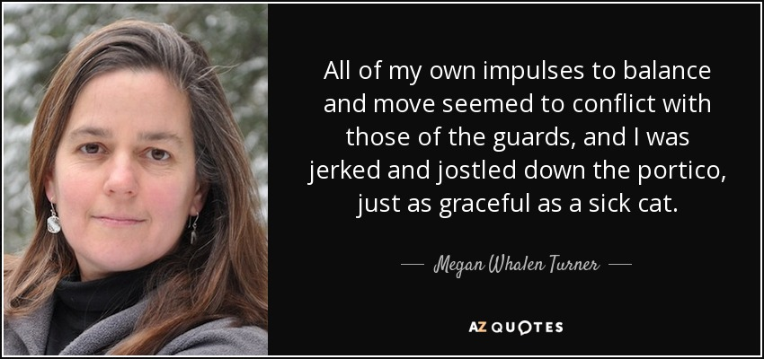 All of my own impulses to balance and move seemed to conflict with those of the guards, and I was jerked and jostled down the portico, just as graceful as a sick cat. - Megan Whalen Turner