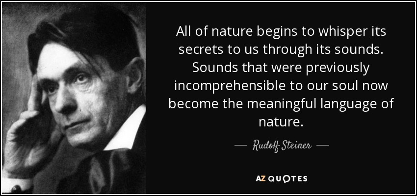 All of nature begins to whisper its secrets to us through its sounds. Sounds that were previously incomprehensible to our soul now become the meaningful language of nature. - Rudolf Steiner