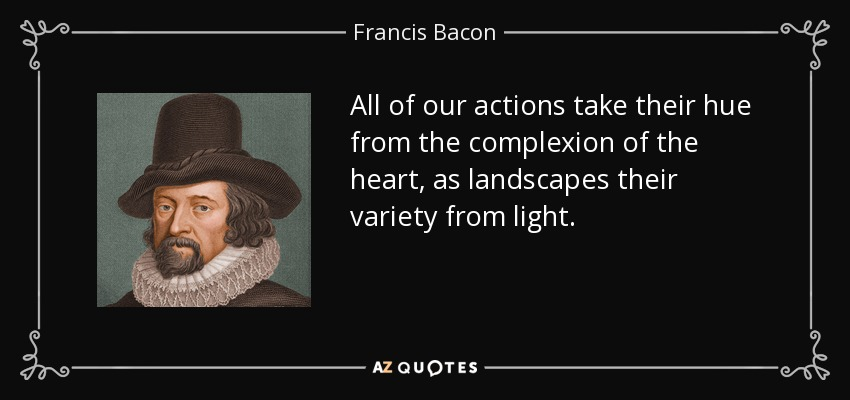 All of our actions take their hue from the complexion of the heart, as landscapes their variety from light. - Francis Bacon