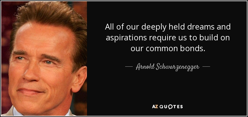 All of our deeply held dreams and aspirations require us to build on our common bonds. - Arnold Schwarzenegger