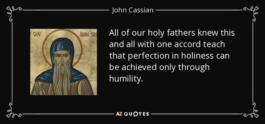 All of our holy fathers knew this and all with one accord teach that perfection in holiness can be achieved only through humility. - John Cassian