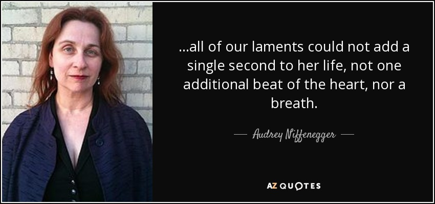 ...all of our laments could not add a single second to her life, not one additional beat of the heart, nor a breath. - Audrey Niffenegger