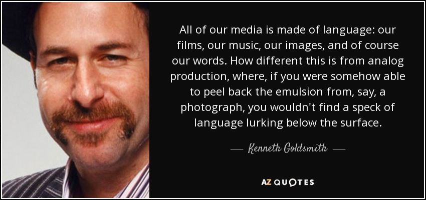 All of our media is made of language: our films, our music, our images, and of course our words. How different this is from analog production, where, if you were somehow able to peel back the emulsion from, say, a photograph, you wouldn't find a speck of language lurking below the surface. - Kenneth Goldsmith
