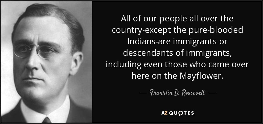 All of our people all over the country-except the pure-blooded Indians-are immigrants or descendants of immigrants, including even those who came over here on the Mayflower. - Franklin D. Roosevelt