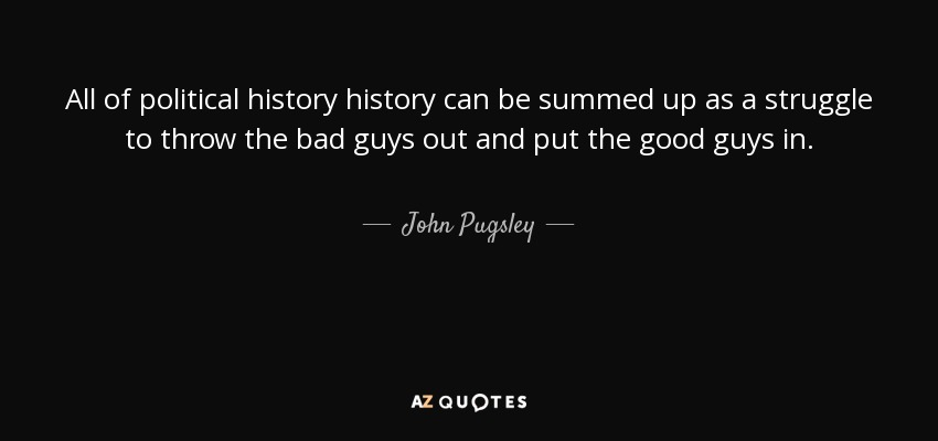 All of political history history can be summed up as a struggle to throw the bad guys out and put the good guys in. - John Pugsley